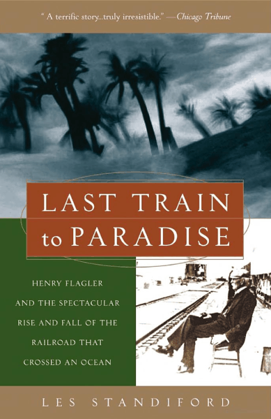 Last Train to Paradise Henry Flagler and the Spectacular Rise and Fall of the Railroad that Crossed an Ocean